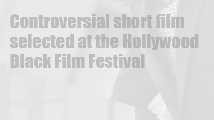 Controversial short film selected at the Hollywood Black Film Festival.