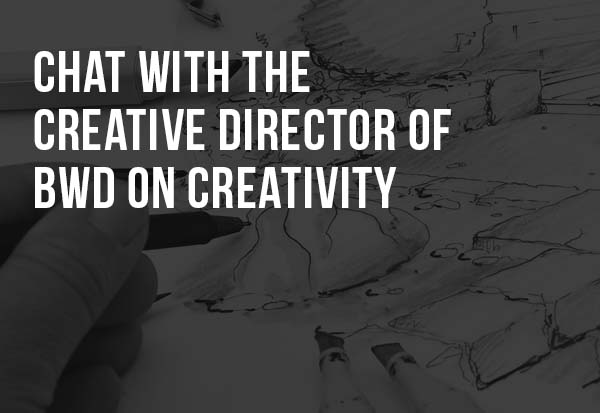 CHAT WITH THE CREATIVE DIRECTOR OF BWD ON CREATIVITY