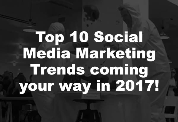 Top 10 Social Media Marketing Trends coming your way in 2017!