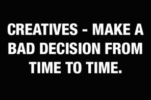 Creatives – make a bad decision from time to time.
