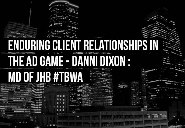 Enduring client relationships in the AD game – Danni Dixon : MD of JHB #TBWA