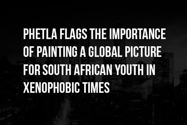Phetla flags the importance of painting a global picture for South African youth in xenophobic times