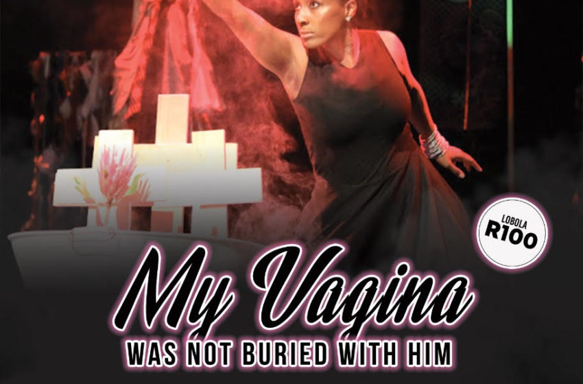 'MY VAGINA WAS NOT BURIED WITH HIM' COMES TO JOBURG THEATRE AND SOWETO THEATRE