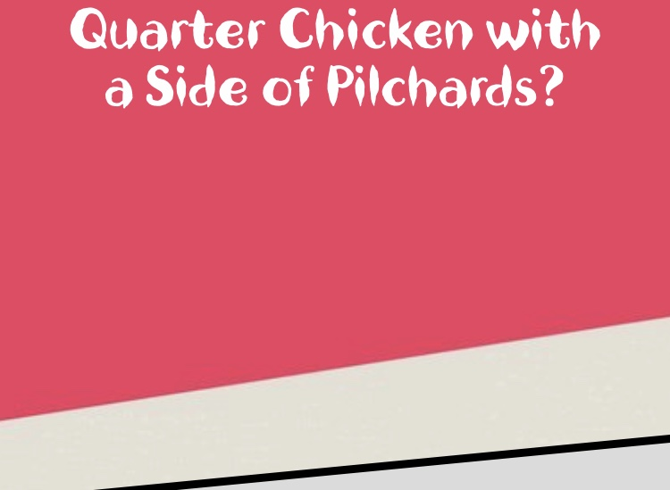 A quarter chicken with a side of tinned pilchards?
